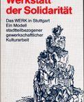 Werkstatt der Solidarität - Das WERK in Stuttgart. Ein Modell stadtteilbezogener gewerkschaftlicher Kulturarbeit