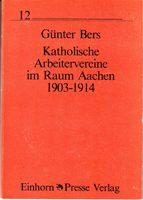 Katholische Arbeitervereine im Raum Aachen 1903-1914 - Aufbau und Organisation des Aachener Bezirksverbandes im Spiegel seiner Delegiertenversammlung