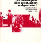 Ich hätte so gerne noch gelebt, geliebt und gearbeitet - Frauen zwischen den Republiken 1933-1949